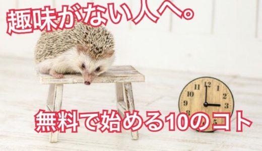趣味がない人へオススメする。本当に0円から簡単に始められる10のコト!