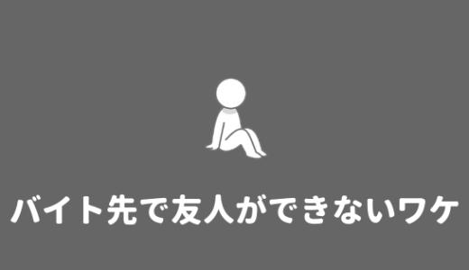 【バイト先ぼっち】バイト先で友達ができない理由と対策法!